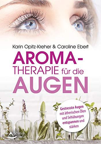 Aromatherapie für die Augen: Gestresste Augen mit ätherischen Ölen und Sehübungen entspannen und stärken