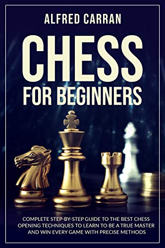 Chess For Beginners: Complete Step by Step Guide to the Best Chess Opening Techniques to Learn to be a True Master and Win every Game with Precise Methods (English Edition)