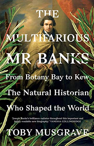 The Multifarious Mr. Banks: From Botany Bay to Kew, The Natural Historian Who Shaped the World