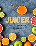 Juicer Recipe Book For Beginners: 101 Delicious Juicing Recipes, That Help You Lose Weight Naturally Fast, Increase Energy and Feel Great