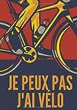 Je peux pas j'ai vélo: Carnet de cyclisme | Journal d'entrainement Vélo | Notez vos Sorties ou Sessions, Suivez vos performances et améliorez vous | ... pour Cycliste et amoureux de Bicyclette.