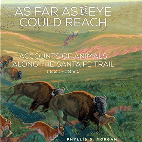 As Far as the Eye Could Reach     Accounts of Animals Along the Santa Fe Trail, 1821-1880              By:                                                                                                                                 Phyllis S. Morgan                               Narrated by:                                                                                                                                 Sally Martin                      Length: 7 hrs and 35 mins     10 ratings     Overall 4.3