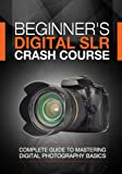 Beginner's Digital SLR Crash Course: Complete guide to mastering digital photography basics, understanding exposure, and taking better pictures. (English Edition)