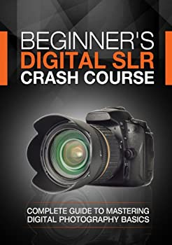 Beginner s Digital SLR Crash Course  Complete guide to mastering digital photography basics understanding exposure and taking better pictures.