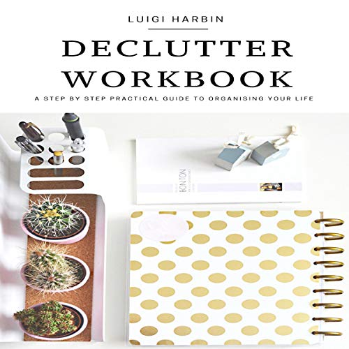 Declutter Workbook: A Step by Step Practical Guide to Organizing Your Life audiobook cover art