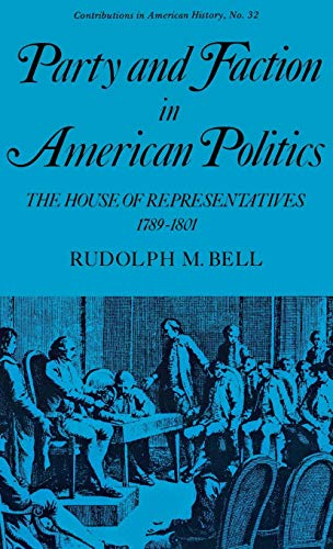 Party and Faction in American Politics: The House of Representatives, 1789-1801 (Contributions in American History)
