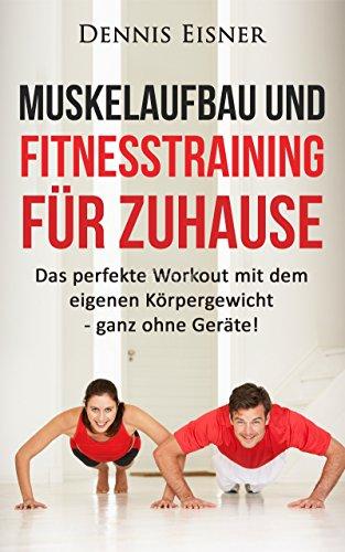 Muskelaufbau und Fitnesstraining für Zuhause: Das perfekte Workout mit dem eigenen Körpergewicht - ganz ohne Geräte! (Abnehmen, Diät, ohne Geräte, Fit, ... Bankdrücken, Muskelaufbau, Krafttraini)