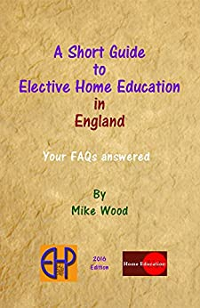 A Short Guide to Elective Home Education in England: Your FAQs Answered by [Mike Wood]