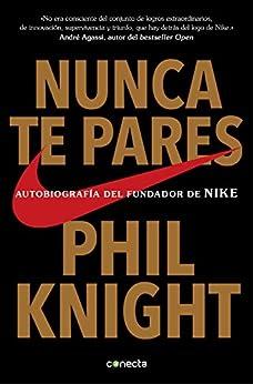 Nunca te pares: Autobiografía del fundador de Nike (Spanish Edition) by [Phil Knight]