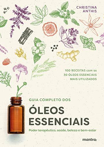 Guia Completo dos Óleos Essenciais: Poder terapêutico, saúde, beleza e bem-estar