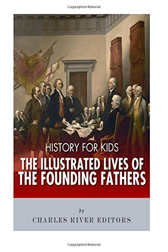 History for Kids: The Illustrated Lives of Founding Fathers - George Washington, Thomas Jefferson, Benjamin Franklin, Alexander Hamilton, and James Madison