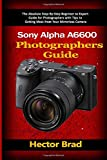 Sony Alpha a6600 Photographers Guide: The Absolute Step-By-Step Beginner to Expert Guide for Photographers with Tips to Getting Most from Your Mirrorless Camera