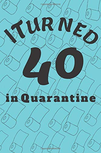 I Turned 40 In Quarantine: Quarantine journal Quarantine Birthday Gift Notebook funny gift (120 pages 6 x 0.3 x 9 inches)