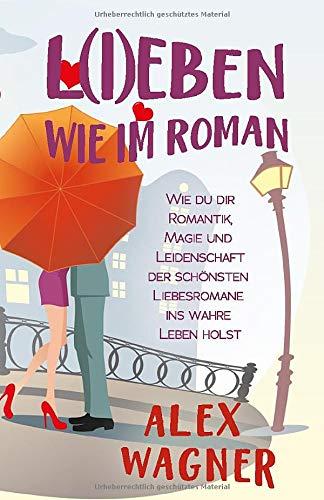 L(I)EBEN WIE IM ROMAN: Wie du dir Romantik, Magie und Leidenschaft der schönsten Liebesromane ins...