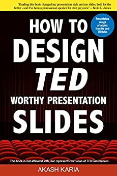 How to Design TED Worthy Presentation Slides: Presentation Design Principles from the Best TED Talks (How to Give a TED Talk Book 2) by [Akash Karia]