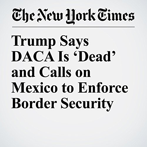 Trump Says DACA Is 'Dead' and Calls on Mexico to Enforce Border Security copertina