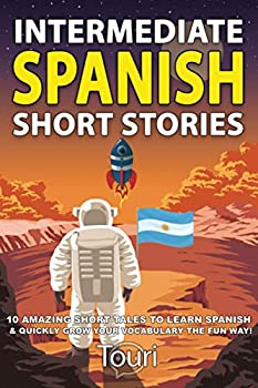 Intermediate Spanish Short Stories  10 Amazing Short Tales to Learn Spanish & Quickly Grow Your Vocabulary the Fun Way!  Intermediate Spanish Stories