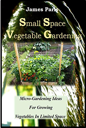 Small Space Vegetable Gardening: Micro-Gardening Ideas For Growing Vegetables In Limited Space by [James Paris]