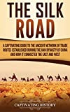 The Silk Road: A Captivating Guide to the Ancient Network of Trade Routes Established during the Han Dynasty of China and How It Connected the East and West