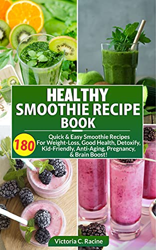 Healthy Smoothie Recipe Book: 180 Smoothie Recipes For Good Health, Detoxify, Kid-Friendly, Anti-Aging, Weight Loss, Brain Boost, & Many More!