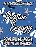 An Anti Stress Coloring Book Positive Energy Powerful Messages & Positive Affirmations: Relaxing Coloring Pages For Adults, Calming Patterns And Uplifting Quotes To Color