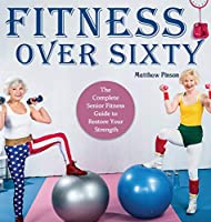 Fitness Over Sixty: The Complete Senior Fitness Guide to Restore Your Strength