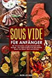 Sous Vide für Anfänger - die 101 leckersten und geschmackvollsten Rezepte - Kochbuch für das perfekte Garen von Fleisch, Fisch und Gemüse