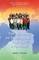 The Healing of Individuals, Families & Nations: Transgenerational Healing & Family Constellations Book 1 (Trans-Generational Healing & Family Cons)