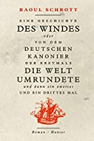 Eine Geschichte des Windes oder Von dem deutschen Kanonier der erstmals die Welt umrundete und dann ein zweites und ein drittes Mal: Roman