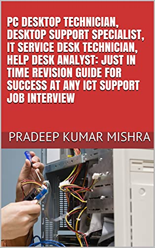 PC DESKTOP TECHNICIAN, DESKTOP SUPPORT SPECIALIST, IT SERVICE DESK TECHNICIAN, HELP DESK ANALYST: JUST IN TIME REVISION GUIDE FOR SUCCESS AT ANY ICT SUPPORT JOB INTERVIEW (English Edition)