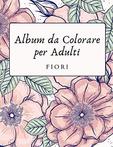 Album da Colorare per Adulti Fiori: Libri da Colorare oer Adulti Fiori Libro Antistress da Colorare per Adulti Fiori