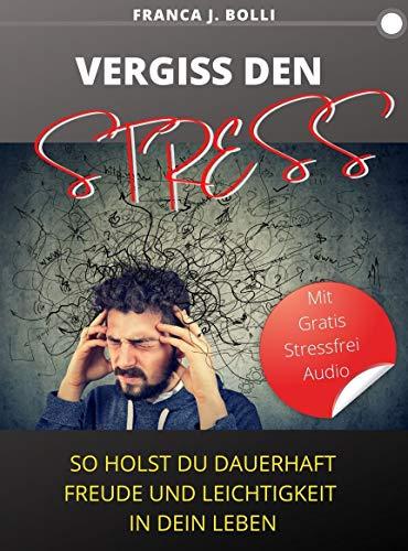 VERGISS DEN STRESS!: So holst du dauerhaft Freude und Leichtigkeit in dein Leben!