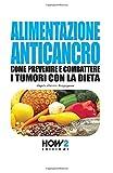 ALIMENTAZIONE ANTICANCRO: Come Prevenire e Combattere i Tumori con la Dieta