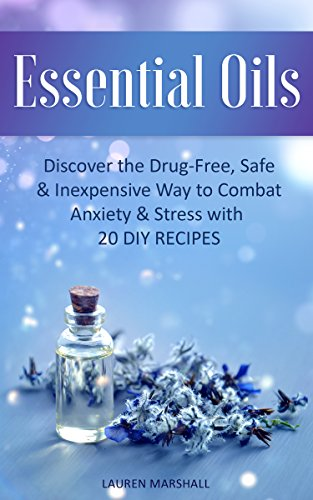 Essential Oils: Discover the Drug-Free, Safe & Inexpensive Way to Combat Anxiety & Stress with 20 DIY Recipes (English Edition)