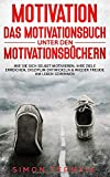 Motivation - DAS Motivationsbuch unter den Motivationsbüchern: Wie Sie sich selbst motivieren, Ihre Ziele erreichen, Disziplin entwickeln & wieder ... gewinnen. Ein Übungsbuch mit vielen Methoden - Simon Ternyik