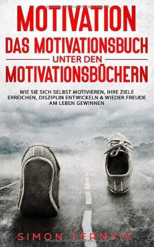 Motivation - DAS Motivationsbuch unter den Motivationsbüchern: Wie Sie sich selbst motivieren, Ihre Ziele erreichen, Disziplin entwickeln & wieder ... gewinnen. Ein Übungsbuch mit vielen Methoden