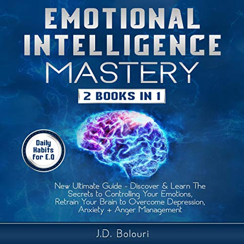 Emotional Intelligence Mastery     2 Books in 1 - New Ultimate Guide - Discover & Learn the Secrets to Controlling Your Emotions, Retrain Your Brain to Overcome Depression, Anxiety + Anger Management              By:                                                                                                                                 J.D. Bolouri                               Narrated by:                                                                                                                                 Eric Burr                      Length: 6 hrs and 53 mins     26 ratings     Overall 4.8