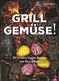 Kochbuch: Grill Gemüse - 80 vegetarische und kreative Rezepte vom Grillprofi, die kein Fleisch vermissen lassen.