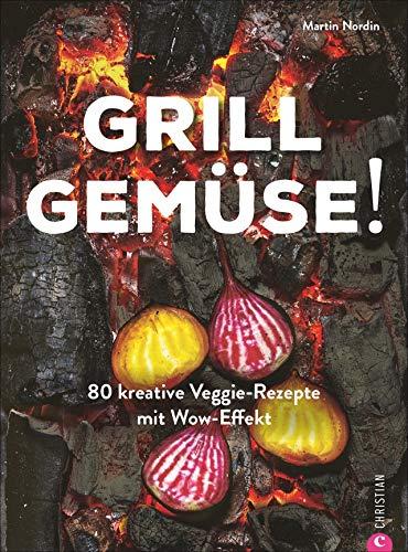 Kochbuch: Grill Gemüse - 80 vegetarische und kreative Rezepte vom Grillprofi, die kein Fleisch vermissen lassen.: 80 kreative Veggie-Rezepte mit Wow-Effekt