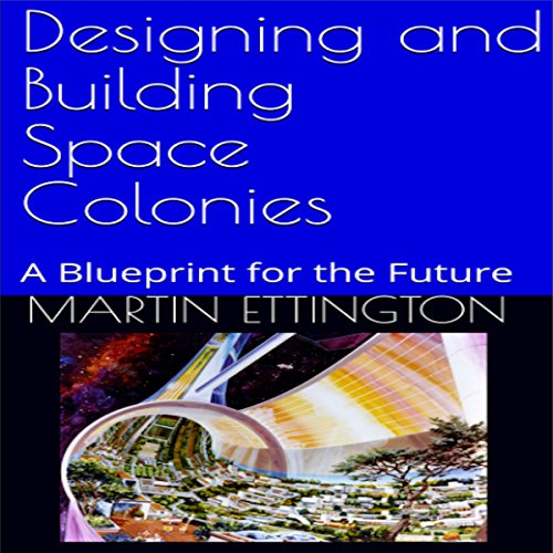 Designing and Building Space Colonies: A Blueprint for the Future audiobook cover art