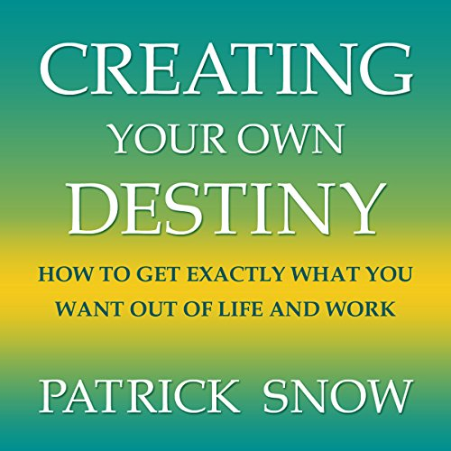 Creating Your Own Destiny: How to Get Exactly What You Want Out of Life and Work audiobook cover art