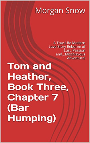 Tom and Heather, Book Three, Chapter 7 (Bar Humping): A True-Life Modern Love Story Reborne of Lust, Passion and...Mischievous Adventure! (Tom and Heather, A Trilogy 3) (English Edition)