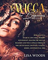 Wicca for Beginners Revisited Edition: How to Live a Magical Life Using Modern Witchcraft. Master the Wiccan Religion and Wicca Spells through the use of Magic Crystals, Candles, Herbs, and Essential Oils