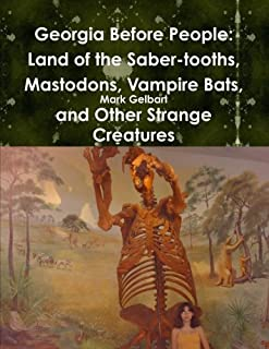 Georgia Before People: Land Of The Saber-Tooths, Mastodons, Vampire Bats, And Other Strange Creatures