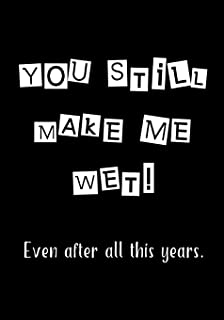 YOU STILL MAKE ME WET: Notebook - Funny anniversary, valentine's day gift for him or her - beautifully lined Journal (Snarky, Sassy and a little Naughty)