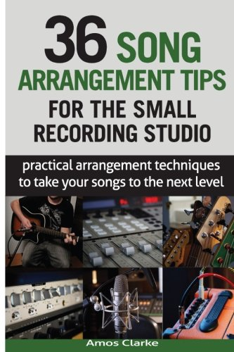 36 Song Arrangement Tips for the Small Recording Studio: Practical Arrangement Tips to Take Your Songs to the Next Level