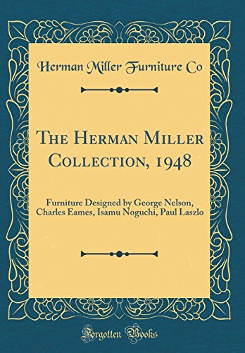 The Herman Miller Collection, 1948: Furniture Designed by George Nelson, Charles Eames, Isamu Noguchi, Paul Laszlo (Classic Reprint)