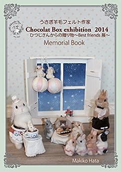 [畑 牧子, Chocolat Box]のうさぎ羊毛フェルト作家 Chocolat Box exhibition 2014 Memorial Book ひつじさんからの贈り物 ~Best friends展~: うさぎ羊毛フェルト作家 Chocolat Box 作品集 Vol.1