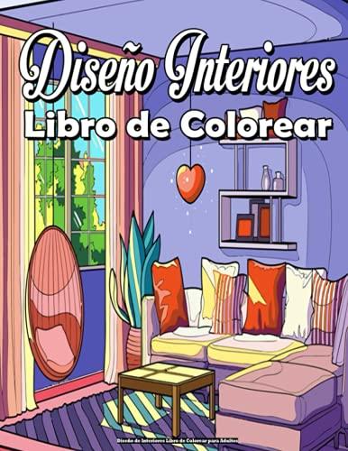 Diseño de Interiores Libro de Colorear para Adultos: Con decoración inspiradora, ideas de diseño de dormitorios, casas decoradas, decoración del hogar, diversión relajante y antiestrés