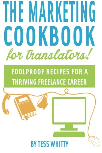 Marketing Cookbook for Translators: Foolproof recipes for a successful freelance career